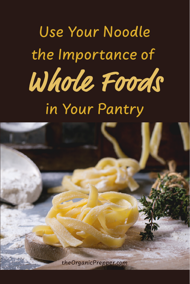 Use Your Noodle: The Importance of Whole Foods in the Prepper\'s Pantry
