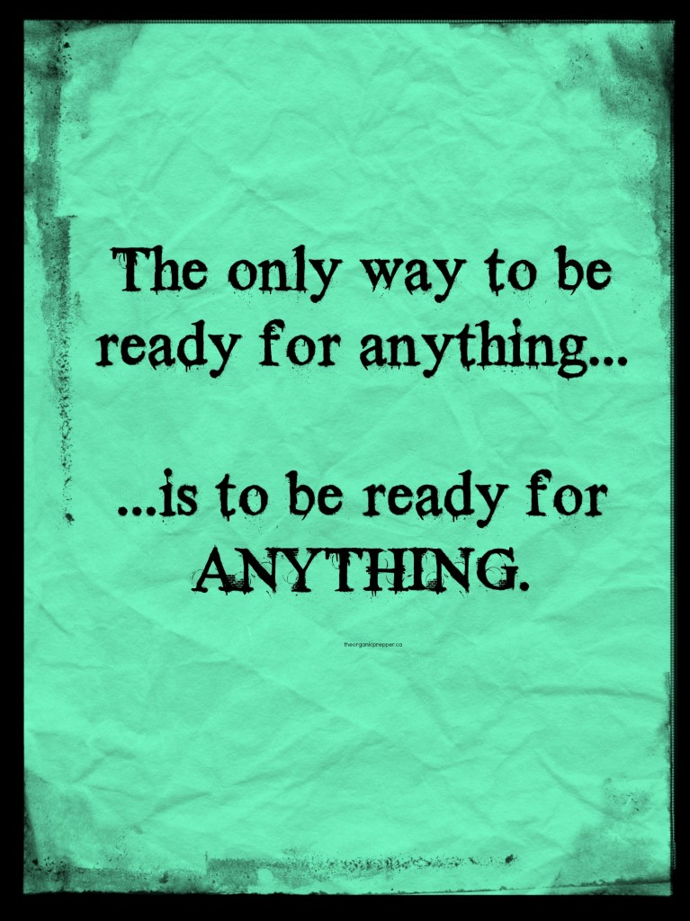 The only way to be ready for anything is to be ready for anything