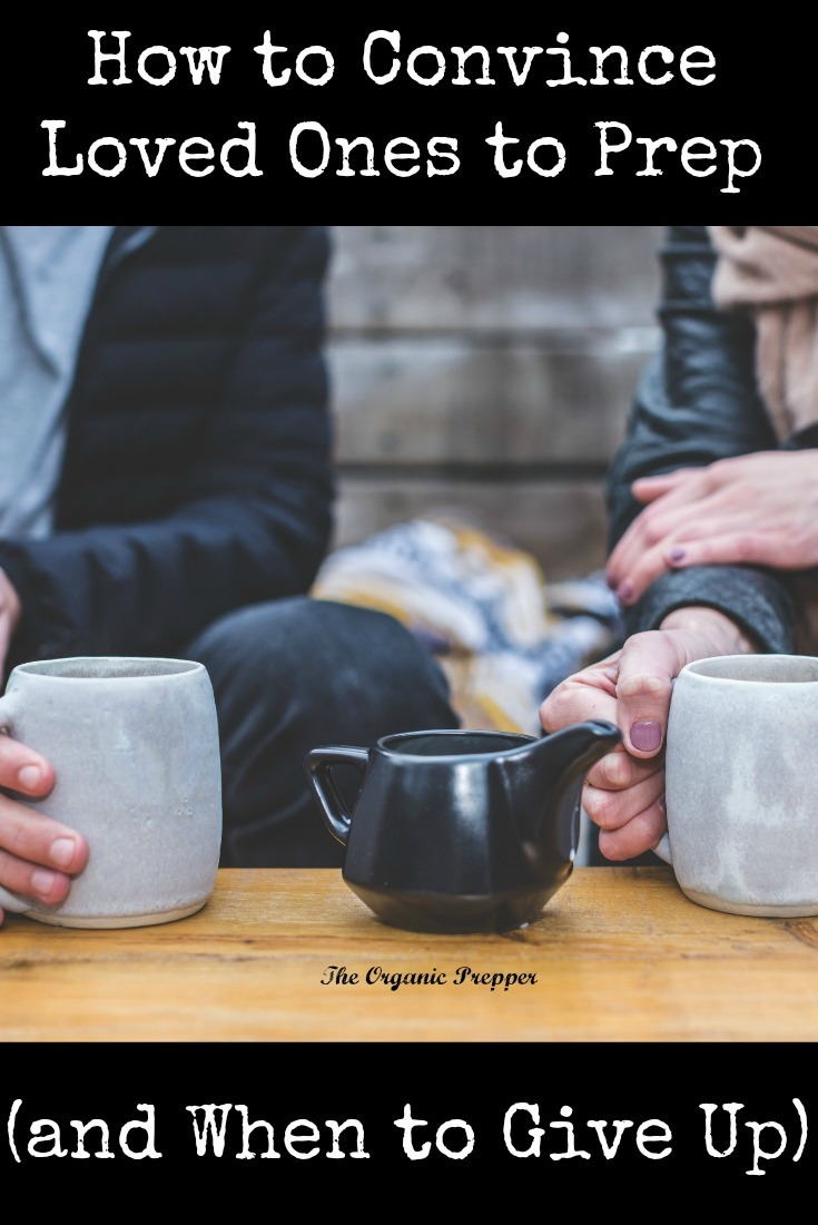 Preppers have been more concerned than ever about world events, and the urgency to convince loved ones to prep is at an all-time high. Here's how to talk to them (and when to give up.)   The Organic Prepper