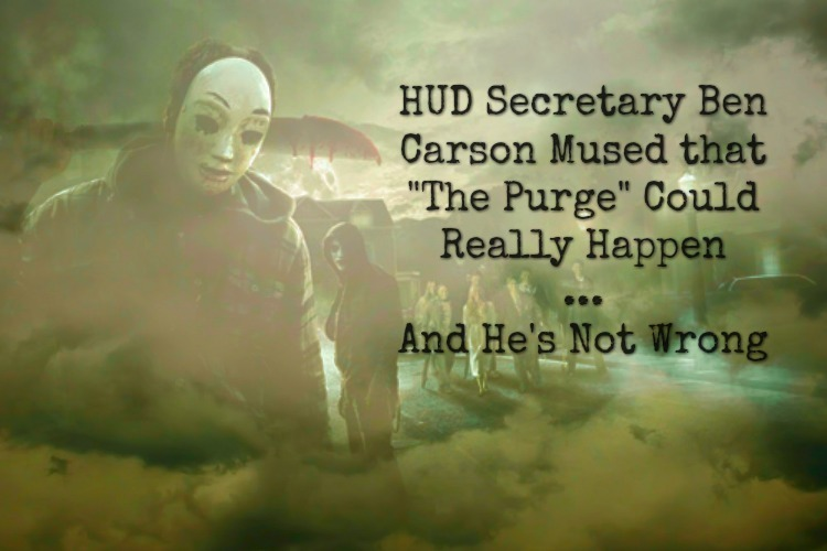 HUD Secretary Dr. Ben Carson was recently quoted discussing how The Purge could really happen...and given our current climate, he's not wrong.