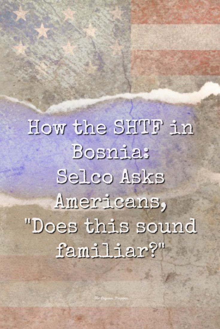 Selco shares the events that led up to the SHTF in Bosnia and how it's eerily similar to what is happening in America right now. | The Organic Prepper