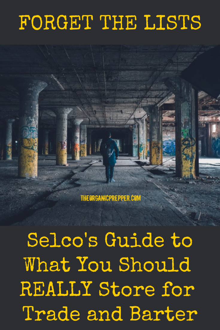 FORGET THE LISTS: Selco\'s Guide to What You Should REALLY Store for Trade and Barter